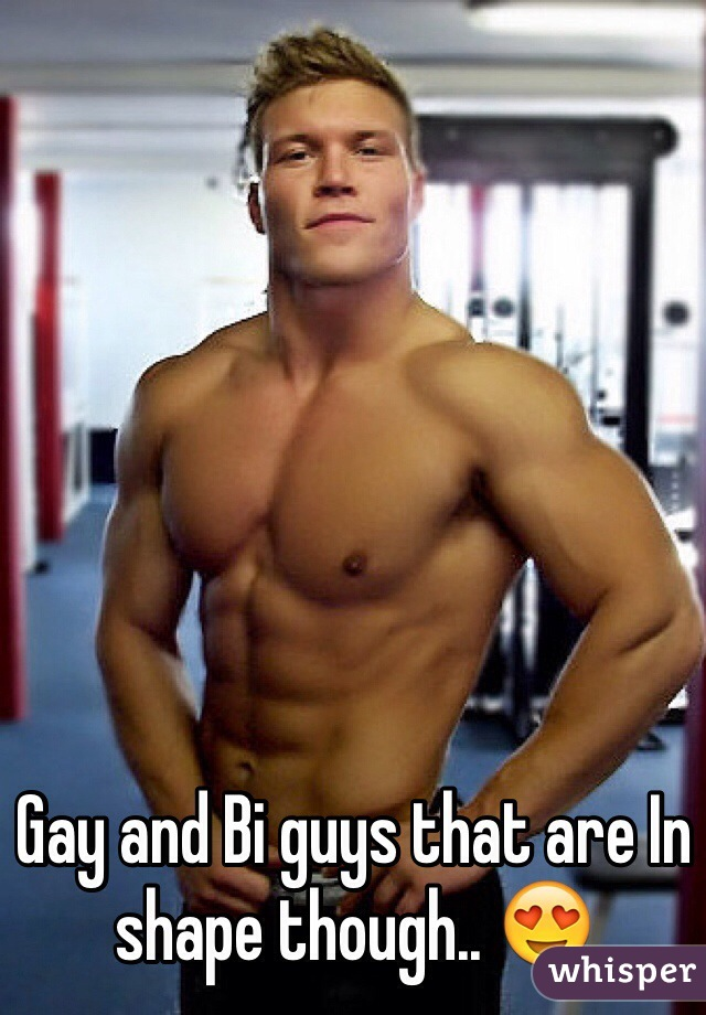 Gay and Bi guys that are In shape though.. 😍