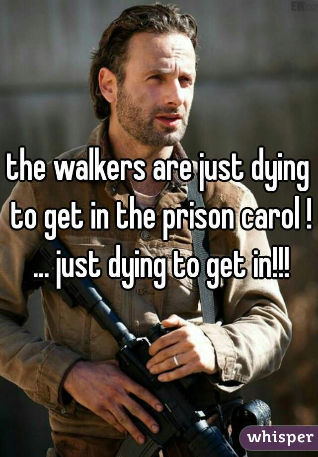 the walkers are just dying to get in the prison carol ! ... just dying to get in!!!