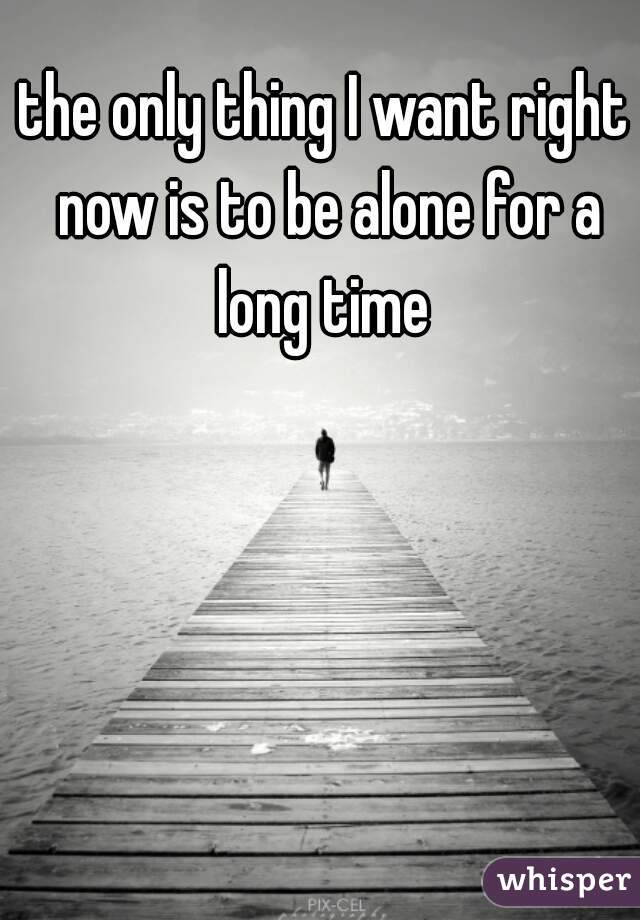 the only thing I want right now is to be alone for a long time
