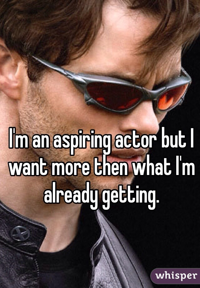 I'm an aspiring actor but I want more then what I'm already getting.