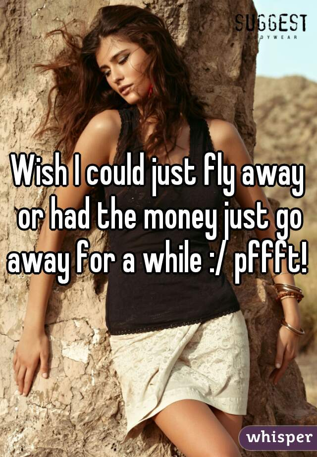 Wish I could just fly away or had the money just go away for a while :/ pffft!