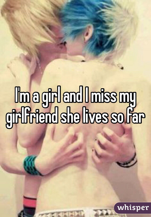 I'm a girl and I miss my girlfriend she lives so far
