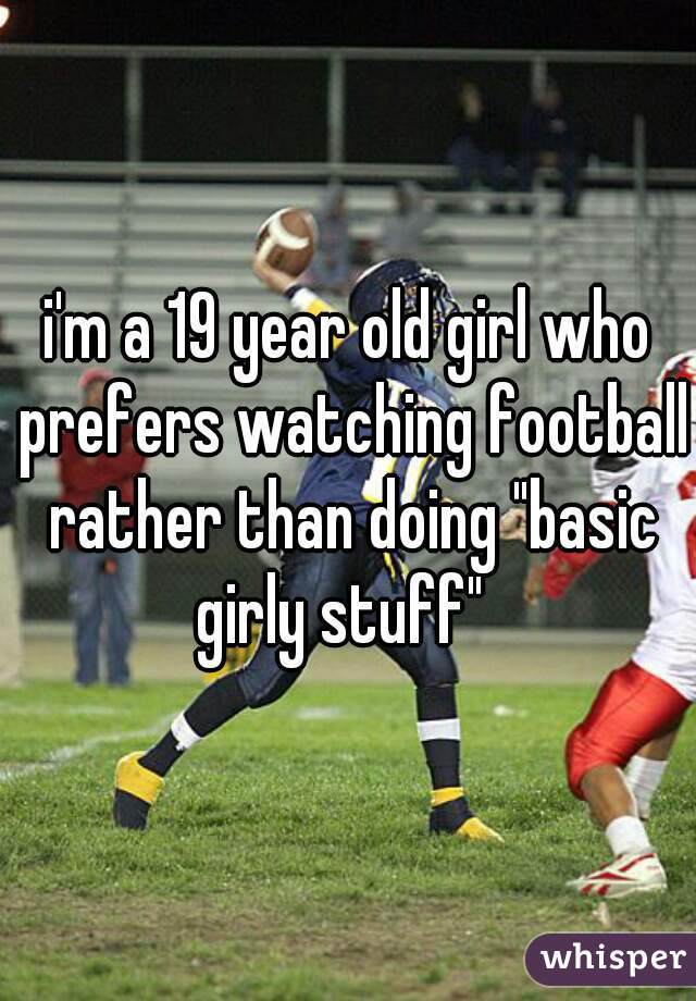 "i'm a 19 year old girl who prefers watching football rather than doing ""basic girly stuff"""