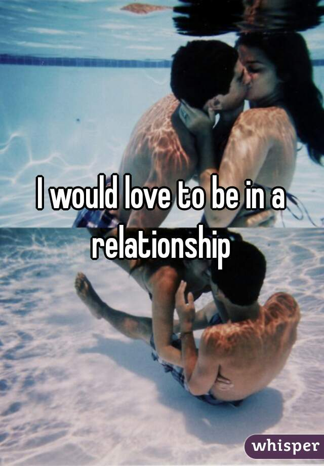 I would love to be in a relationship