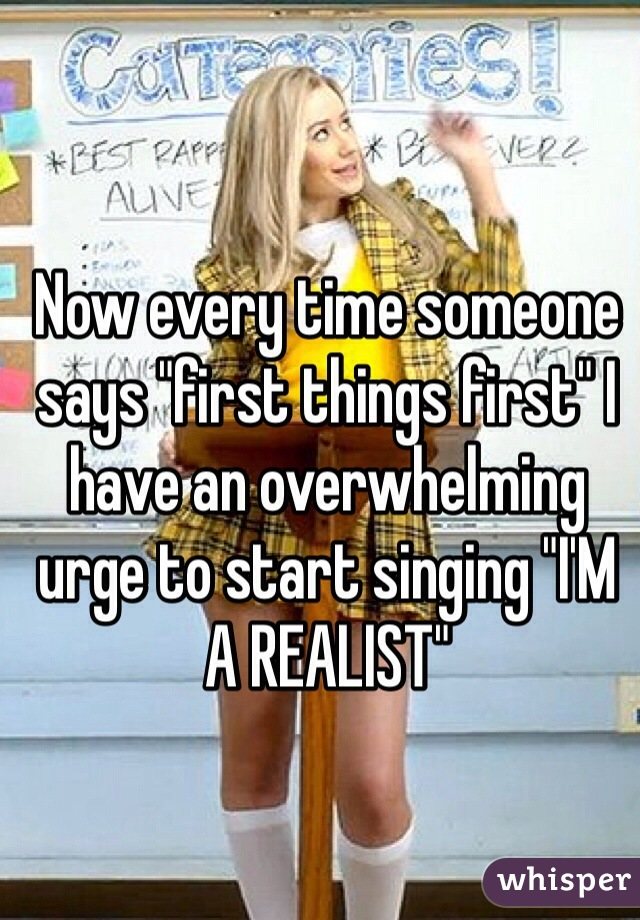 """Now every time someone says """"first things first"""" I have an overwhelming urge to start singing """"I'M A REALIST"""""""