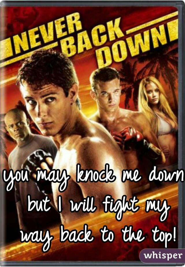you may knock me down but I will fight my way back to the top!
