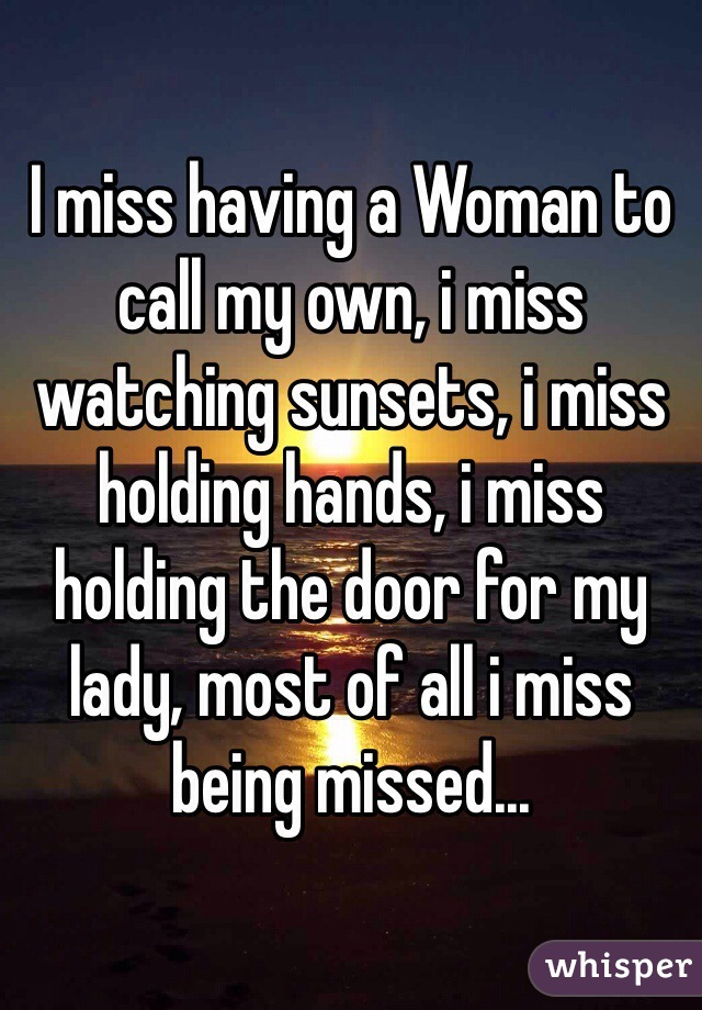 I miss having a Woman to call my own, i miss watching sunsets, i miss holding hands, i miss holding the door for my lady, most of all i miss being missed...