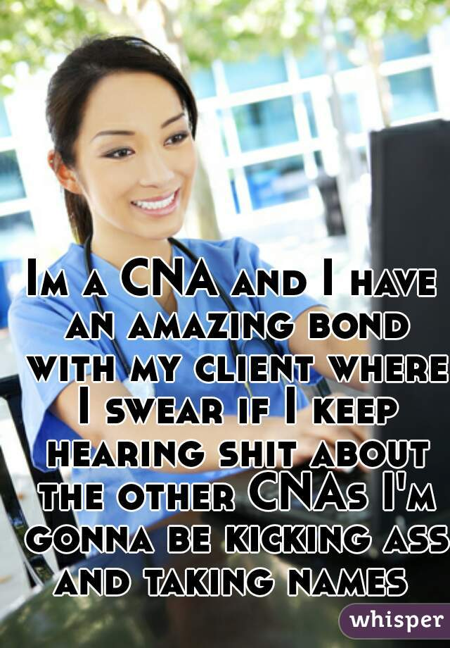 Im a CNA and I have an amazing bond with my client where I swear if I keep hearing shit about the other CNAs I'm gonna be kicking ass and taking names