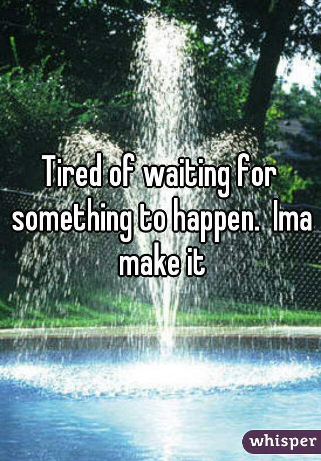 Tired of waiting for something to happen.  Ima make it