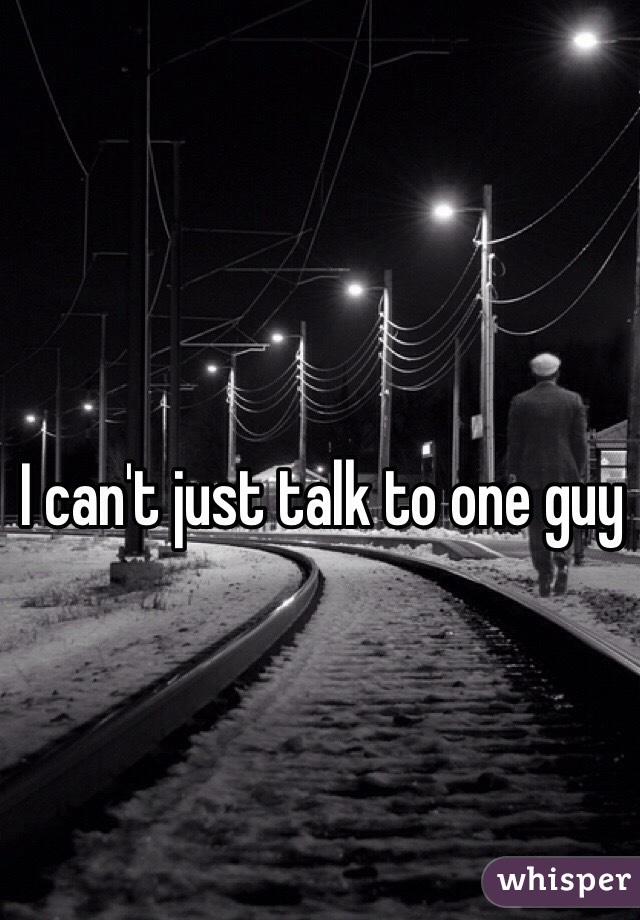 I can't just talk to one guy