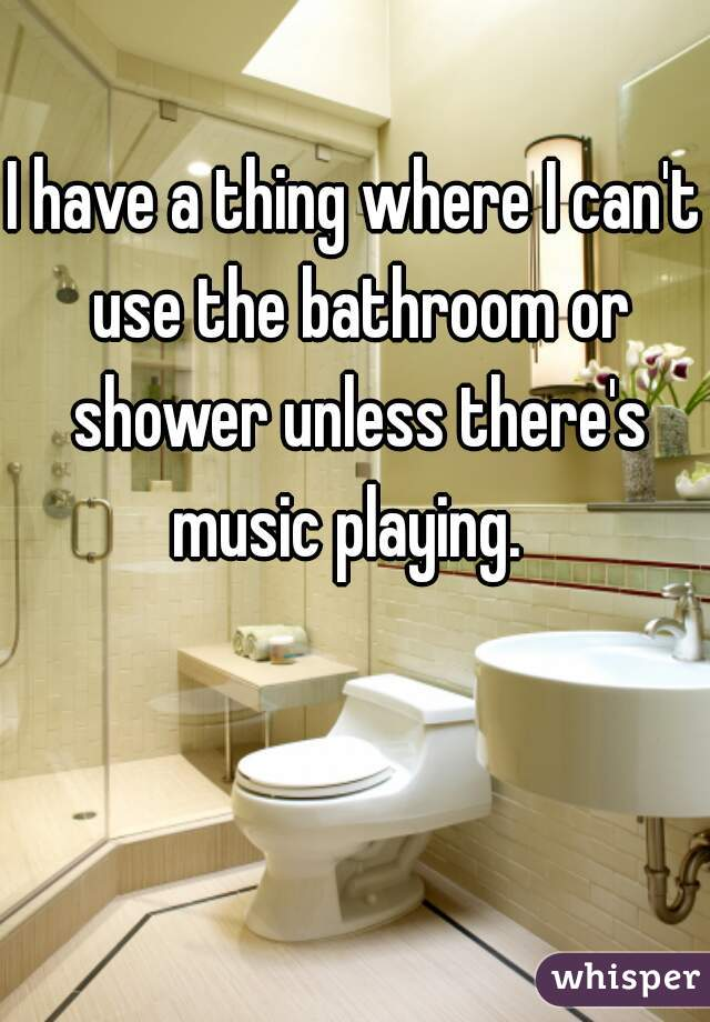I have a thing where I can't use the bathroom or shower unless there's music playing.