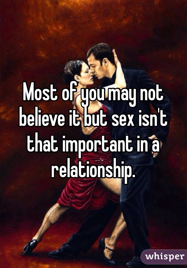 Most of you may not believe it but sex isn't that important in a relationship.