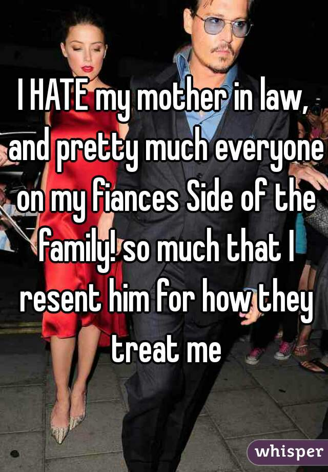 I HATE my mother in law, and pretty much everyone on my fiances Side of the family! so much that I resent him for how they treat me