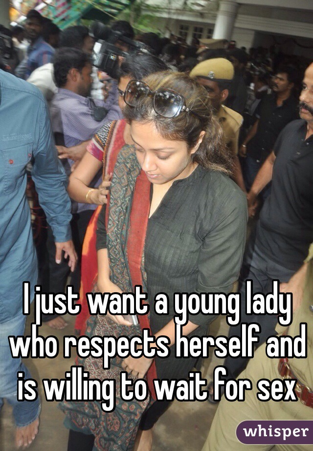 I just want a young lady who respects herself and is willing to wait for sex