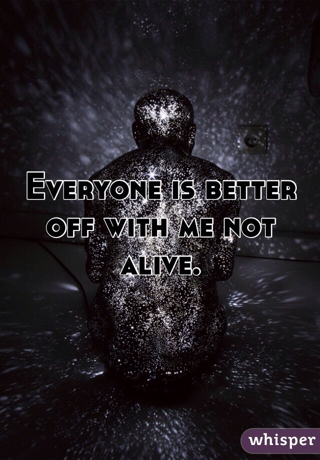Everyone is better off with me not alive.