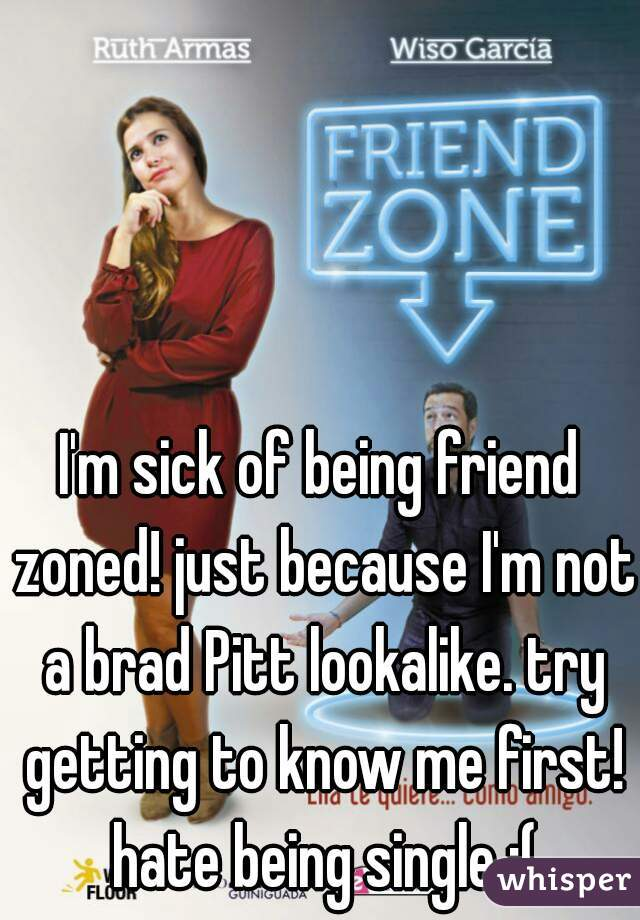 I'm sick of being friend zoned! just because I'm not a brad Pitt lookalike. try getting to know me first! hate being single :(