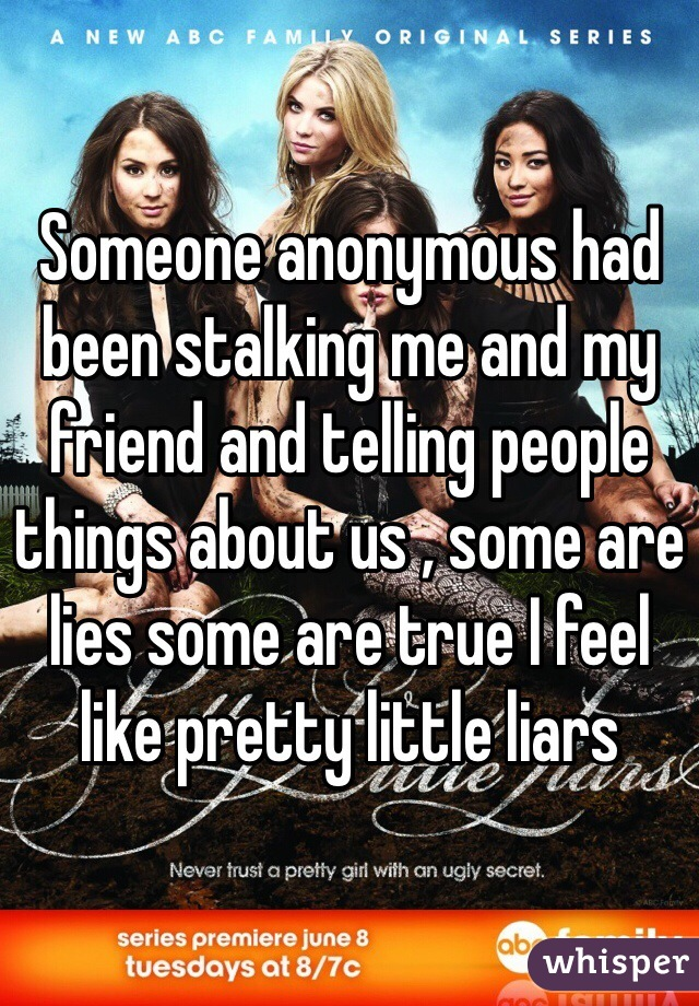 Someone anonymous had been stalking me and my friend and telling people things about us , some are lies some are true I feel like pretty little liars