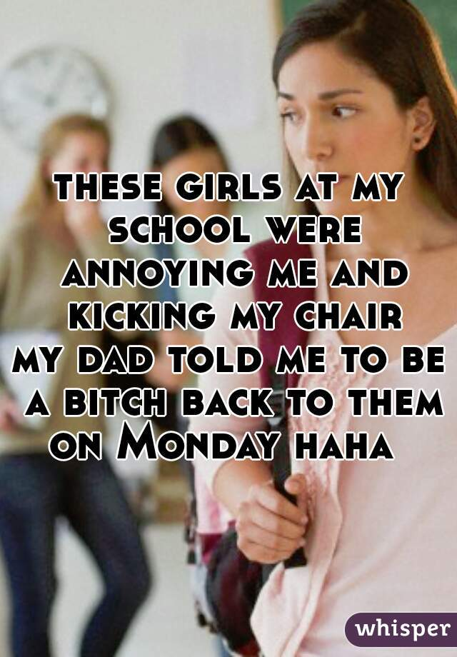 these girls at my school were annoying me and kicking my chair my dad told me to be a bitch back to them on Monday haha