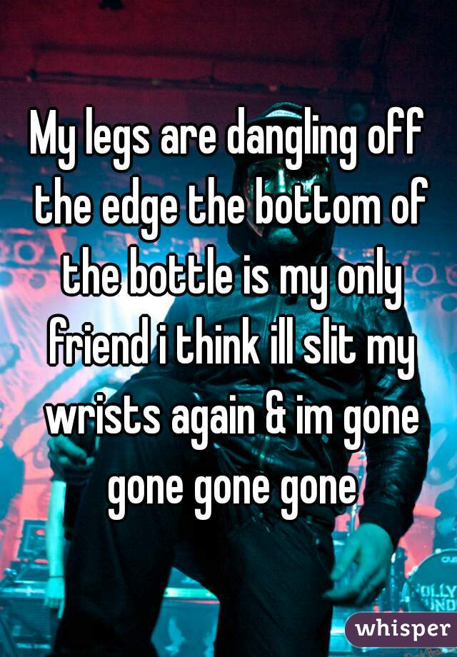 My legs are dangling off the edge the bottom of the bottle is my only friend i think ill slit my wrists again & im gone gone gone gone