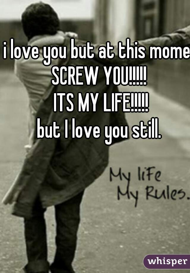 i love you but at this moment SCREW YOU!!!!!  ITS MY LIFE!!!!! but I love you still.