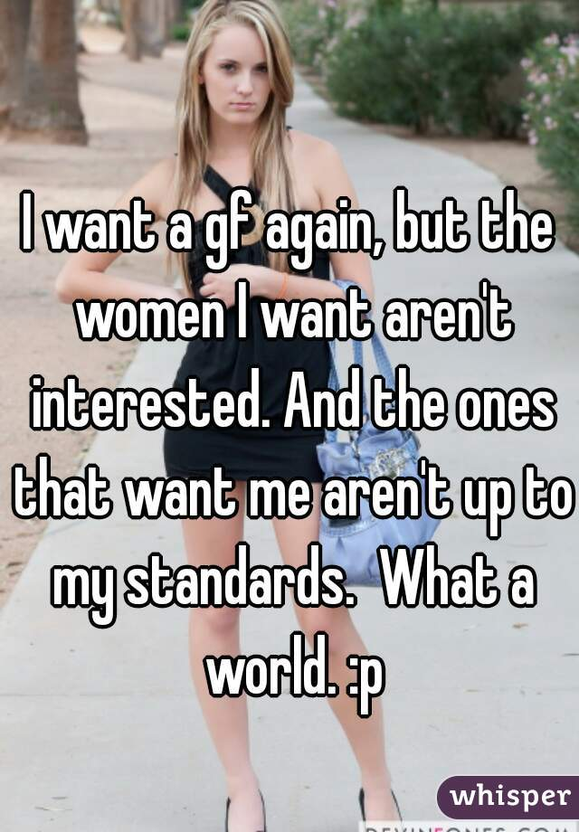 I want a gf again, but the women I want aren't interested. And the ones that want me aren't up to my standards.  What a world. :p