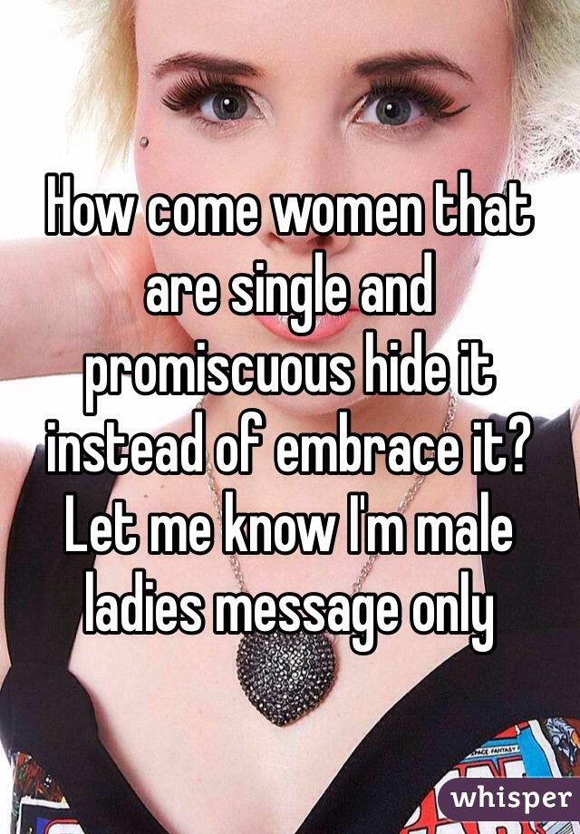 How come women that are single and promiscuous hide it instead of embrace it? Let me know I'm male ladies message only