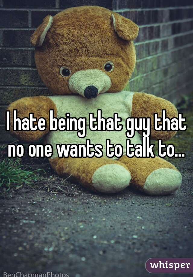 I hate being that guy that no one wants to talk to…