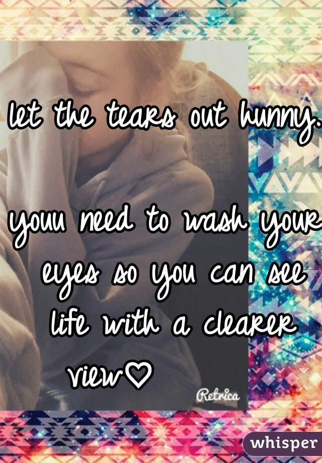 let the tears out hunny.         youu need to wash your eyes so you can see life with a clearer view♡