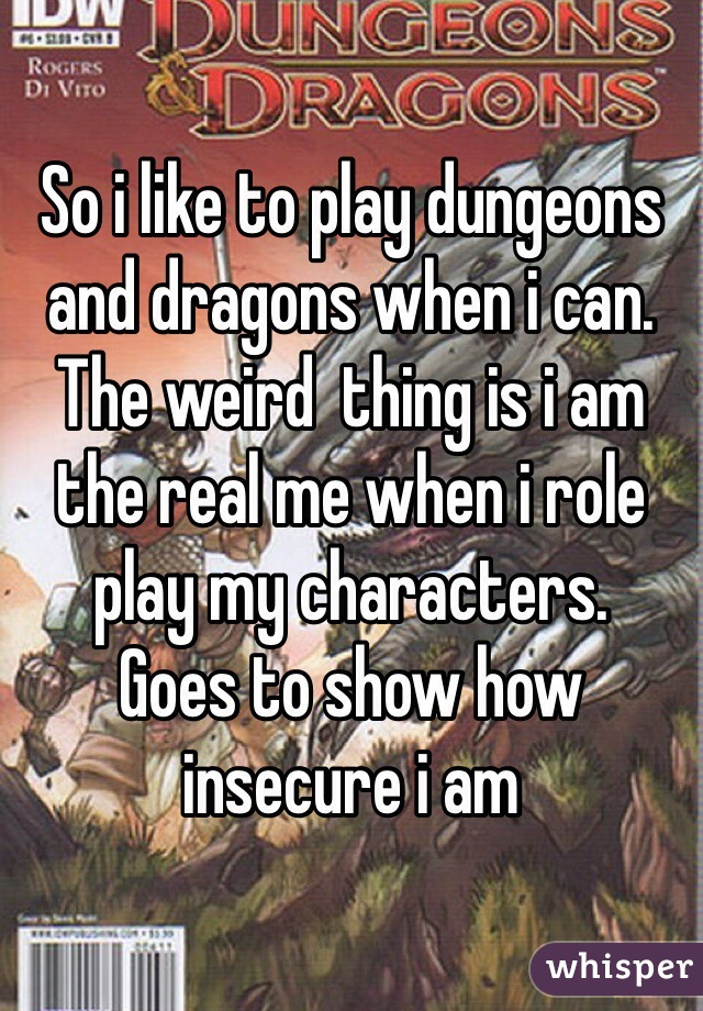 So i like to play dungeons and dragons when i can. The weird  thing is i am the real me when i role play my characters.  Goes to show how insecure i am