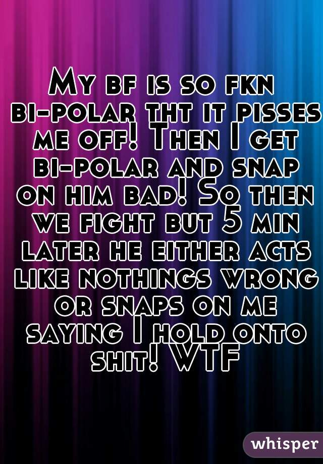 My bf is so fkn bi-polar tht it pisses me off! Then I get bi-polar and snap on him bad! So then we fight but 5 min later he either acts like nothings wrong or snaps on me saying I hold onto shit! WTF