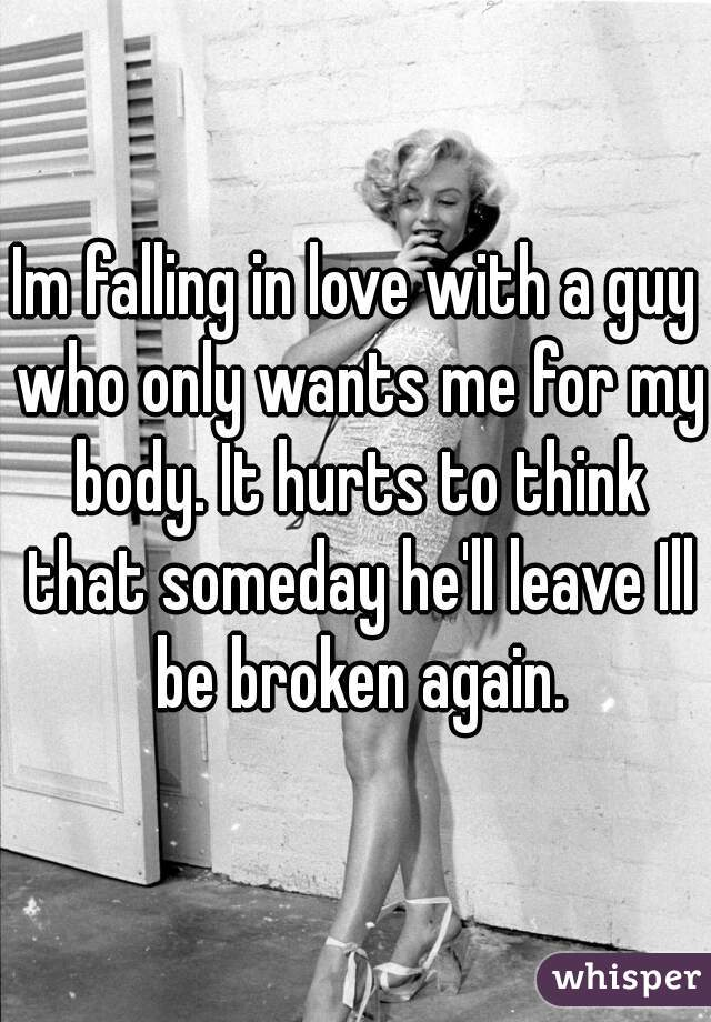 Im falling in love with a guy who only wants me for my body. It hurts to think that someday he'll leave Ill be broken again.