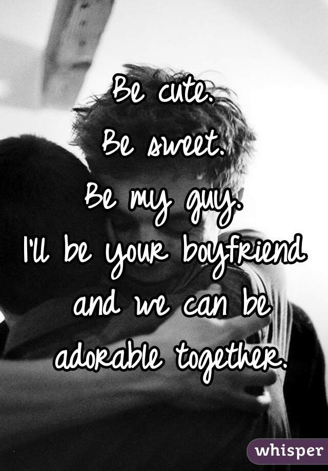 Be cute. Be sweet. Be my guy. I'll be your boyfriend and we can be adorable together.