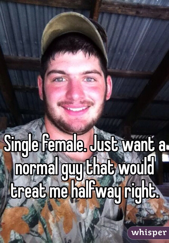 Single female. Just want a normal guy that would treat me halfway right.