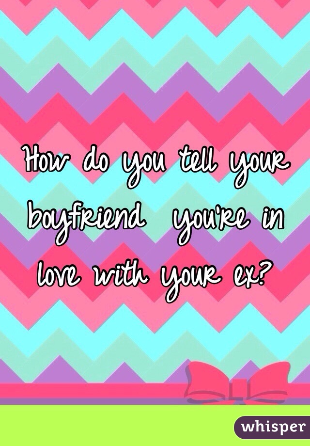 How do you tell your boyfriend  you're in love with your ex?