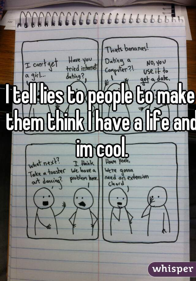 I tell lies to people to make them think I have a life and im cool.