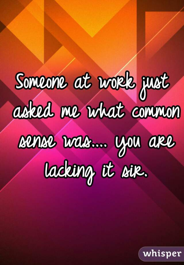 Someone at work just asked me what common sense was.... you are lacking it sir.