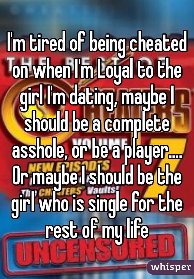 I'm tired of being cheated on when I'm Loyal to the girl I'm dating, maybe I should be a complete asshole, or be a player.... Or maybe I should be the girl who is single for the rest of my life