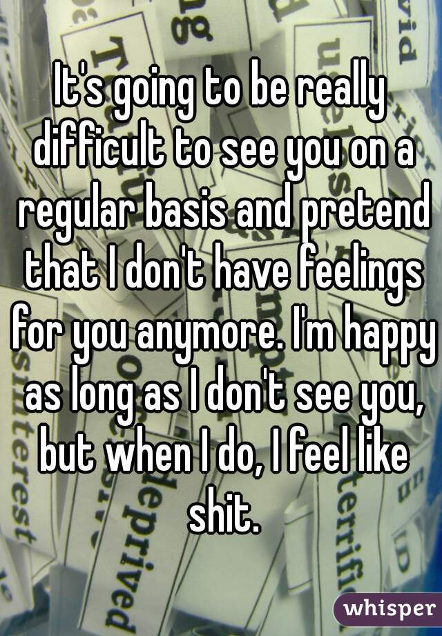 It's going to be really difficult to see you on a regular basis and pretend that I don't have feelings for you anymore. I'm happy as long as I don't see you, but when I do, I feel like shit.