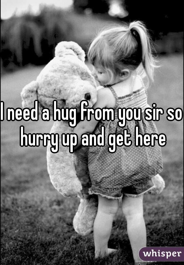 I need a hug from you sir so hurry up and get here