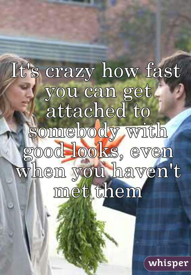 It's crazy how fast you can get attached to somebody with good looks, even when you haven't met them