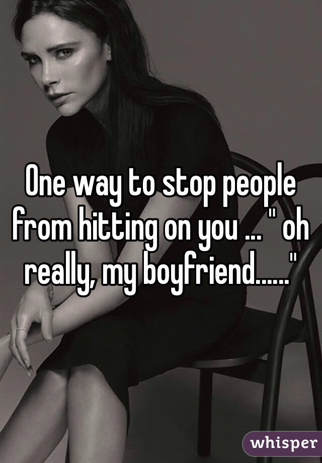 """One way to stop people from hitting on you ... """" oh really, my boyfriend......"""""""