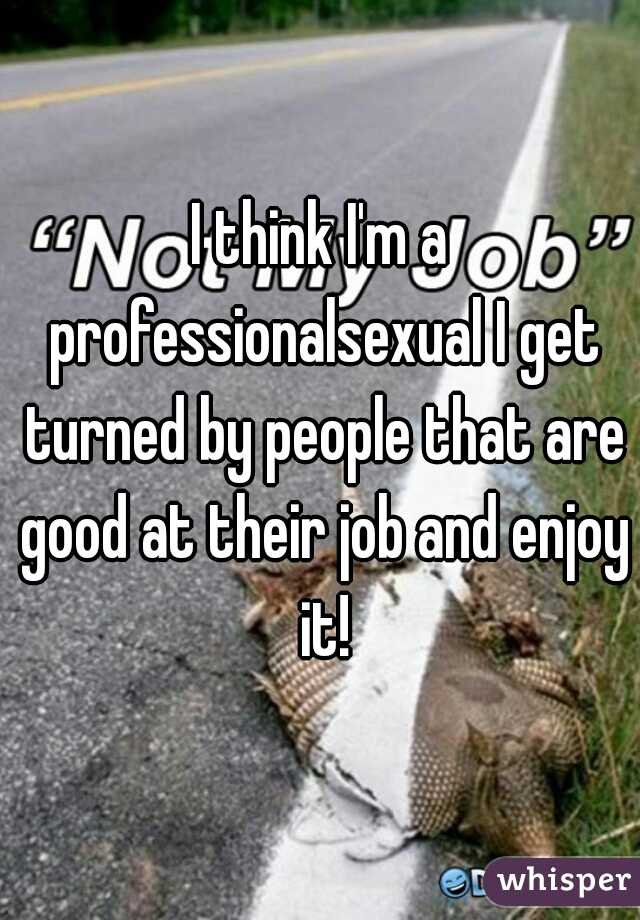 I think I'm a professionalsexual I get turned by people that are good at their job and enjoy it!