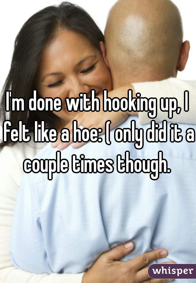 I'm done with hooking up, I felt like a hoe: ( only did it a couple times though.