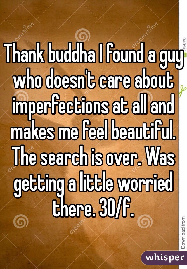 Thank buddha I found a guy who doesn't care about imperfections at all and makes me feel beautiful.  The search is over. Was getting a little worried there. 30/f.