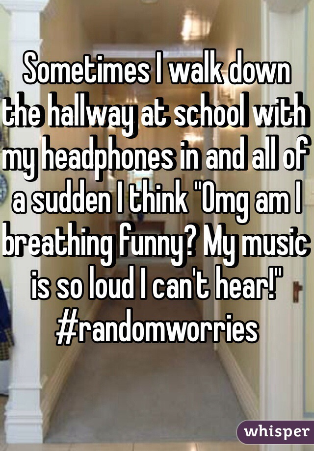 "Sometimes I walk down the hallway at school with my headphones in and all of a sudden I think ""Omg am I breathing funny? My music is so loud I can't hear!"" #randomworries"