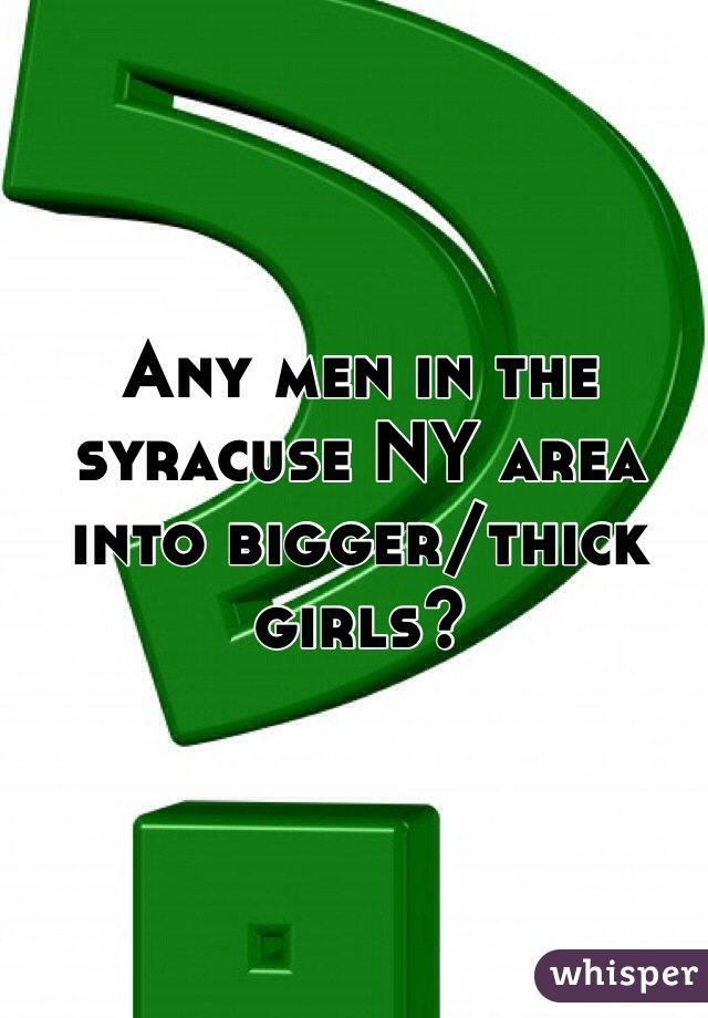 Any men in the syracuse NY area into bigger/thick girls?