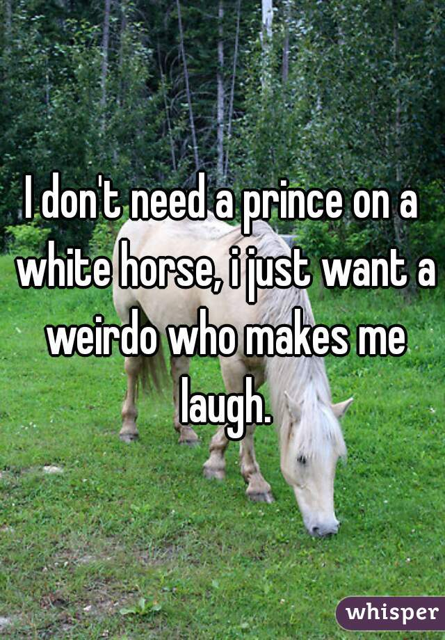 I don't need a prince on a white horse, i just want a weirdo who makes me laugh.