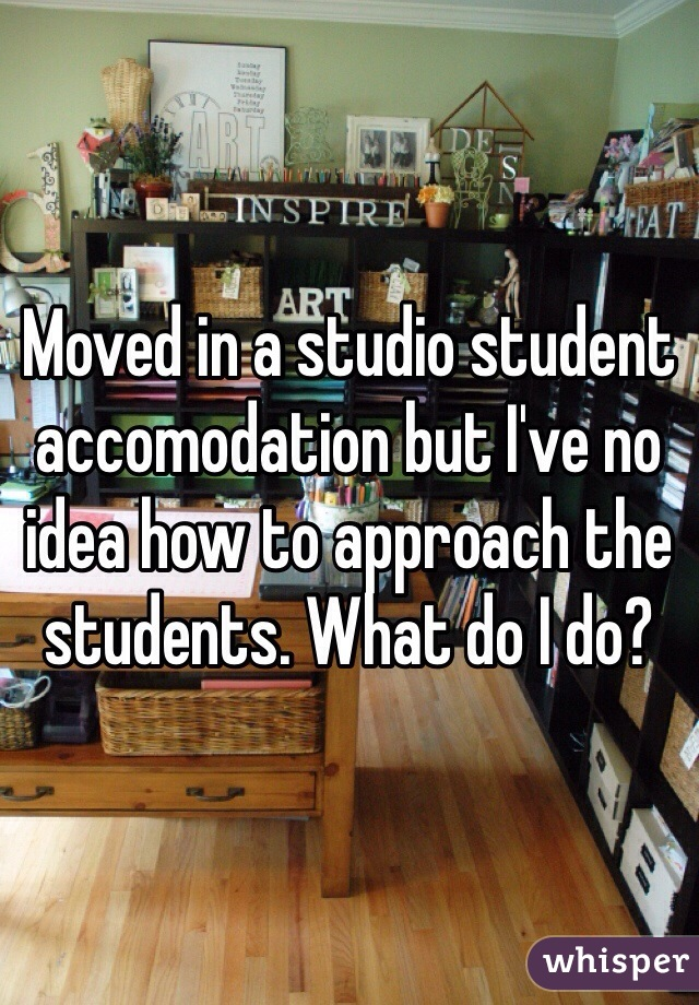 Moved in a studio student accomodation but I've no idea how to approach the students. What do I do?
