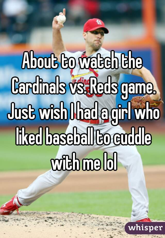 About to watch the Cardinals vs. Reds game. Just wish I had a girl who liked baseball to cuddle with me lol