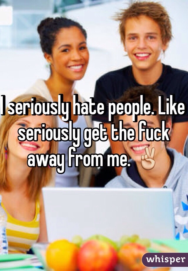 I seriously hate people. Like seriously get the fuck away from me. ✌️